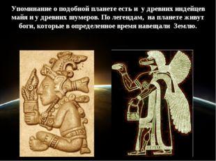 Упоминание о подобной планете есть и у древних индейцев майя и у древних шуме