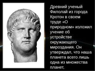 Древний ученый Филолай из города Кротон в своем труде «О природном» изложил у