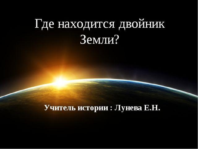 Где находится двойник Земли? Учитель истории : Лунева Е.Н.