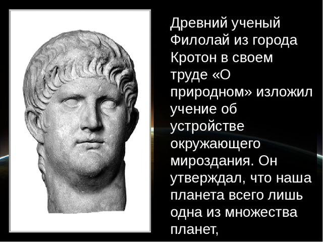Древний ученый Филолай из города Кротон в своем труде «О природном» изложил у...
