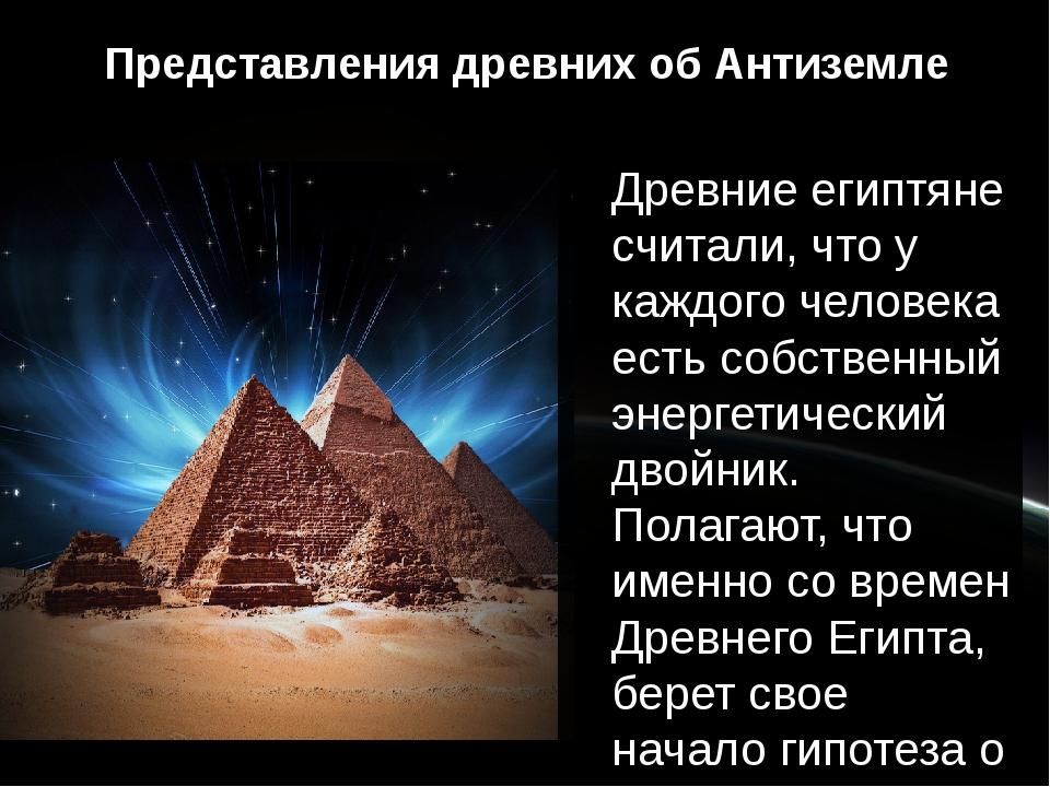 Представления древних об Антиземле Древние египтяне считали, что у каждого че...