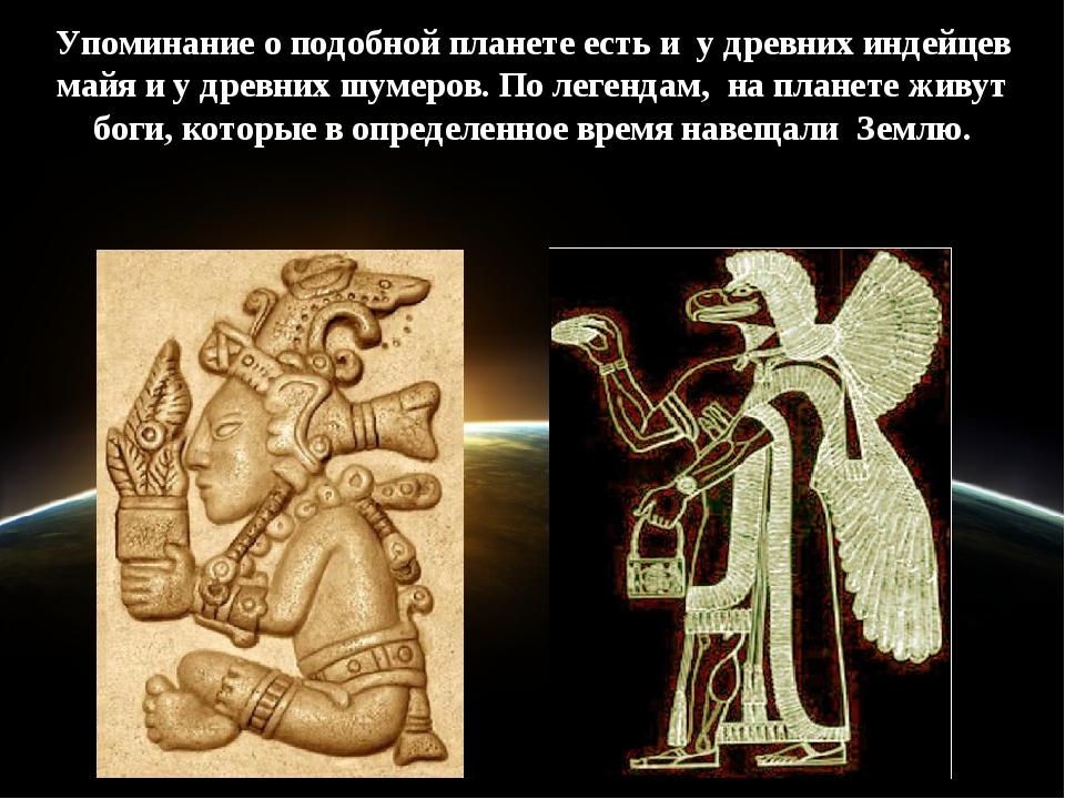 Упоминание о подобной планете есть и у древних индейцев майя и у древних шуме...