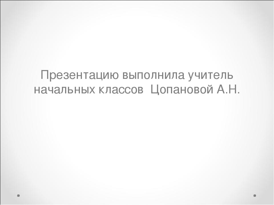 Презентацию выполнила учитель начальных классов Цопановой А.Н.
