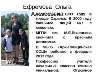 Ефремова Ольга Алексеевна Родилась в 1983 году в городе Саранск. В 2000 году