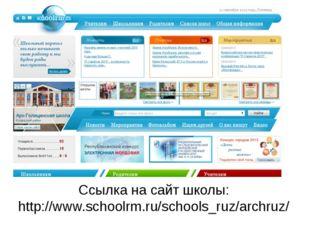 Ссылка на сайт школы: http://www.schoolrm.ru/schools_ruz/archruz/