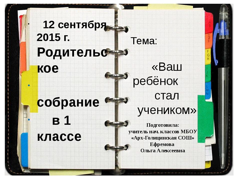 Тема: «Ваш ребёнок стал учеником» 12 сентября 2015 г. Родительское собрание в...