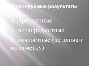 Планируемые результаты 1. Предметные 2. метапредметные 3. личностные (не влия