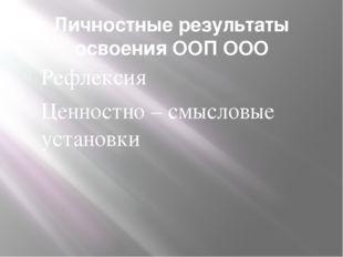 Личностные результаты освоения ООП ООО Рефлексия Ценностно – смысловые устано