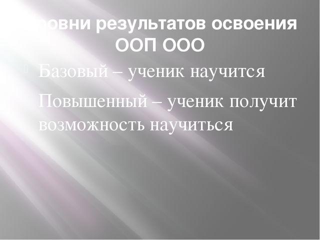 Уровни результатов освоения ООП ООО Базовый – ученик научится Повышенный – уч...