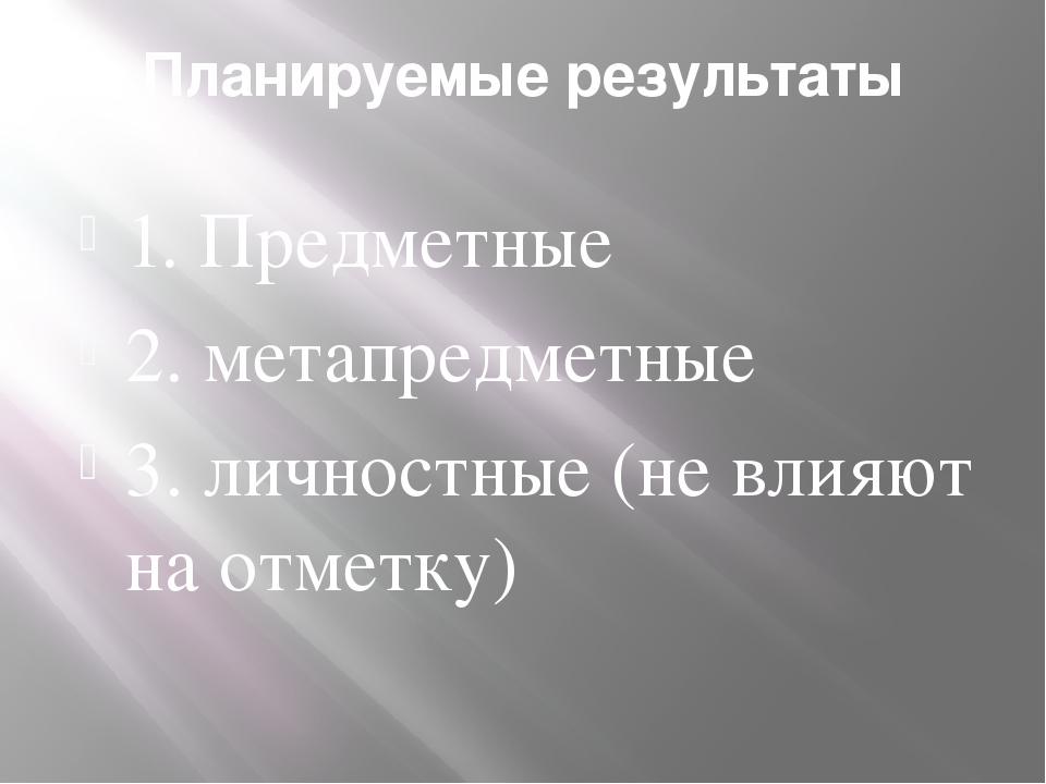 Планируемые результаты 1. Предметные 2. метапредметные 3. личностные (не влия...