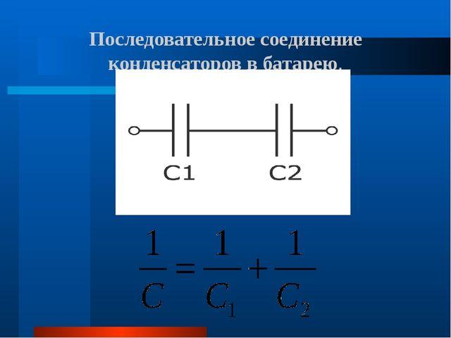Последовательное соединение конденсаторов в батарею.