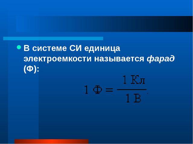 В системе СИ единица электроемкости называется фарад (Ф):