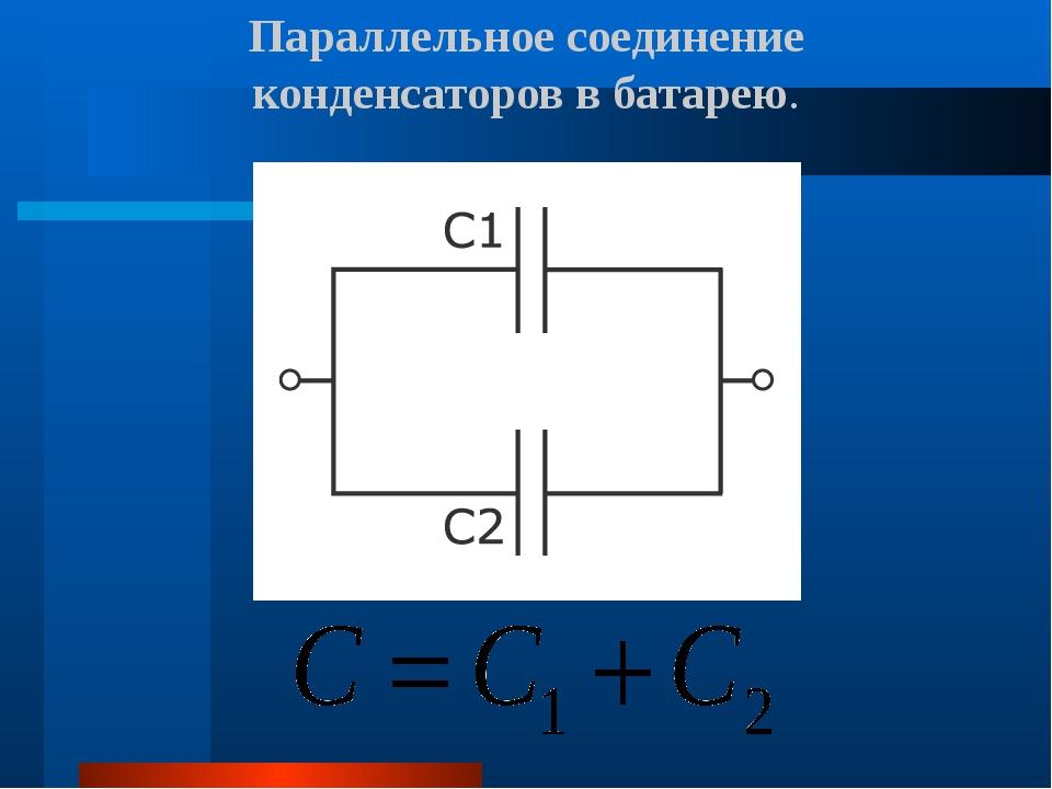 Параллельное соединение конденсаторов в батарею.