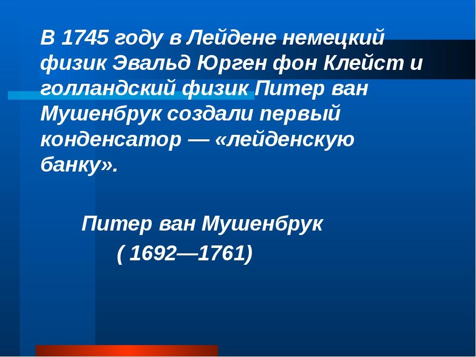 В 1745году в Лейдене немецкий физик Эвальд Юрген фон Клейст и голландский ф...