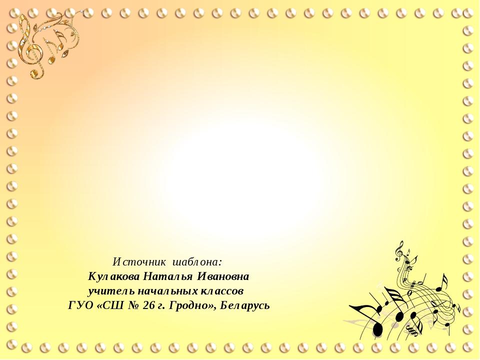 Источник шаблона: Кулакова Наталья Ивановна учитель начальных классов ГУО «СШ...