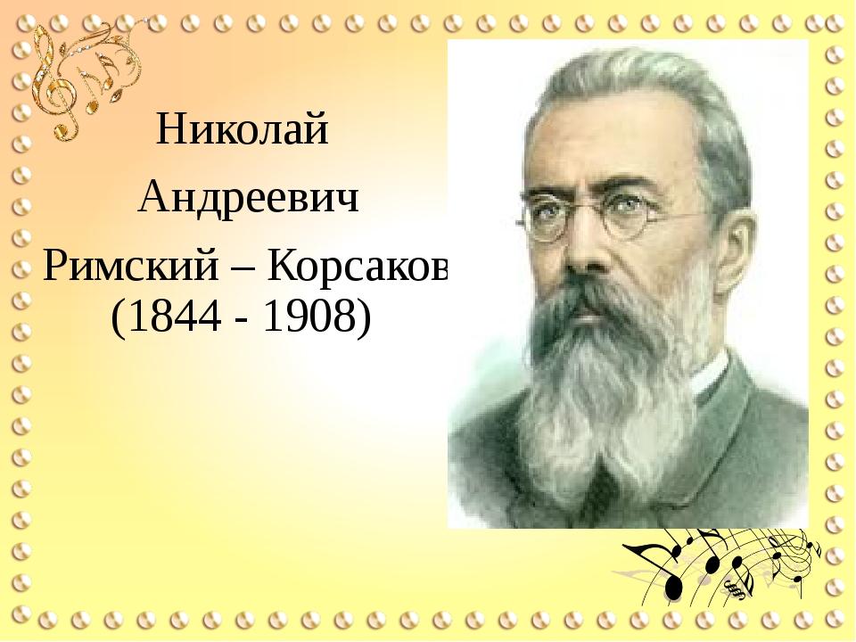 Николай Андреевич Римский – Корсаков (1844 - 1908)