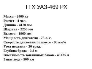 ТТХ УАЗ-469 РХ Масса - 2400 кг Расчет - 4 чел. Длинна - 4120 мм Ширина - 2250