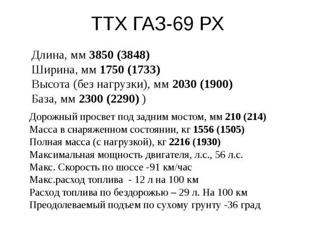 ТТХ ГАЗ-69 РХ Длина, мм3850 (3848) Ширина, мм1750 (1733) Высота (без нагр...