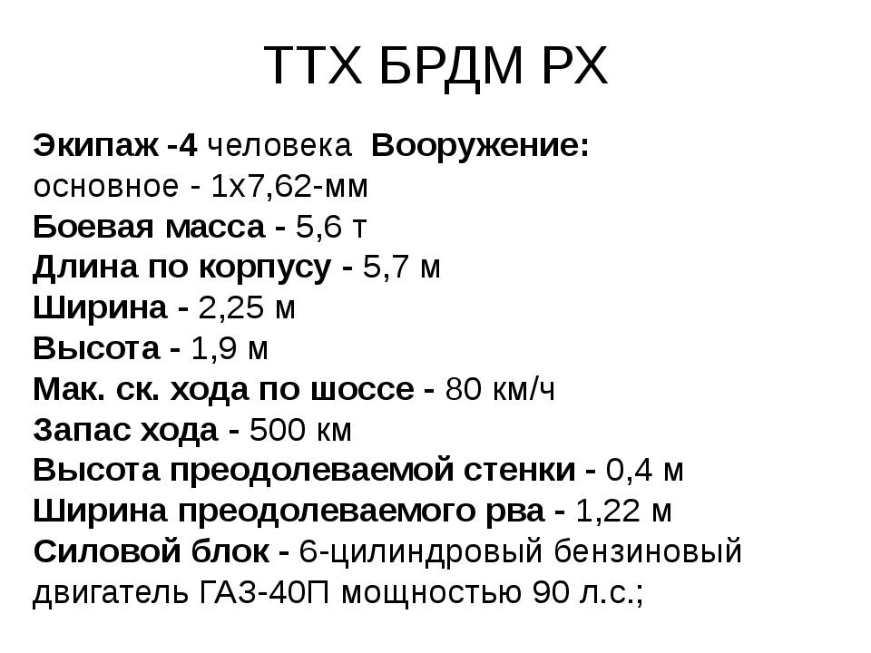 ТТХ БРДМ РХ Экипаж -4 человека Вооружение: основное - 1x7,62-мм Боевая масса...
