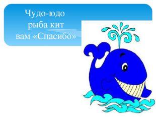 Чудо-юдо рыба кит вам «Спасибо» говорит…