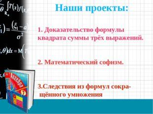 Наши проекты: 1. Доказательство формулы квадрата суммы трёх выражений. 2. Мат