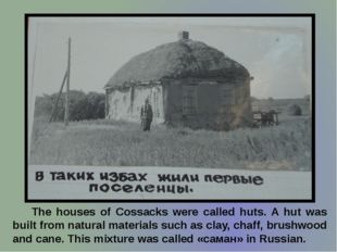 The houses of Cossacks were called huts. A hut was built from natural materi