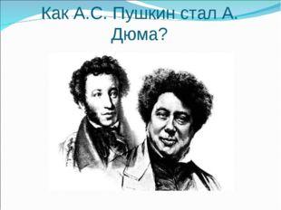 Как А.С. Пушкин стал А. Дюма?