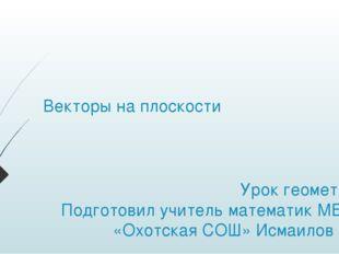 Векторы на плоскости Урок геометрии Подготовил учитель математик МБОУ «Охотск