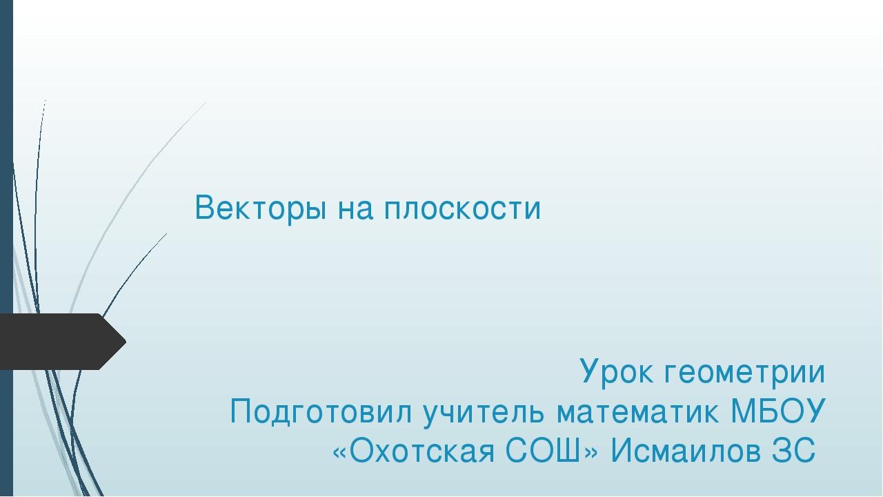 Векторы на плоскости Урок геометрии Подготовил учитель математик МБОУ «Охотск...
