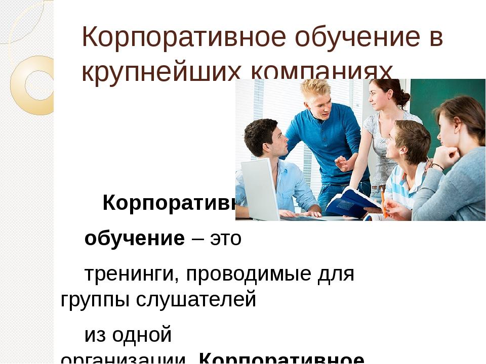 Корпоративное обучение в крупнейших компаниях Корпоративное обучение– это тр...