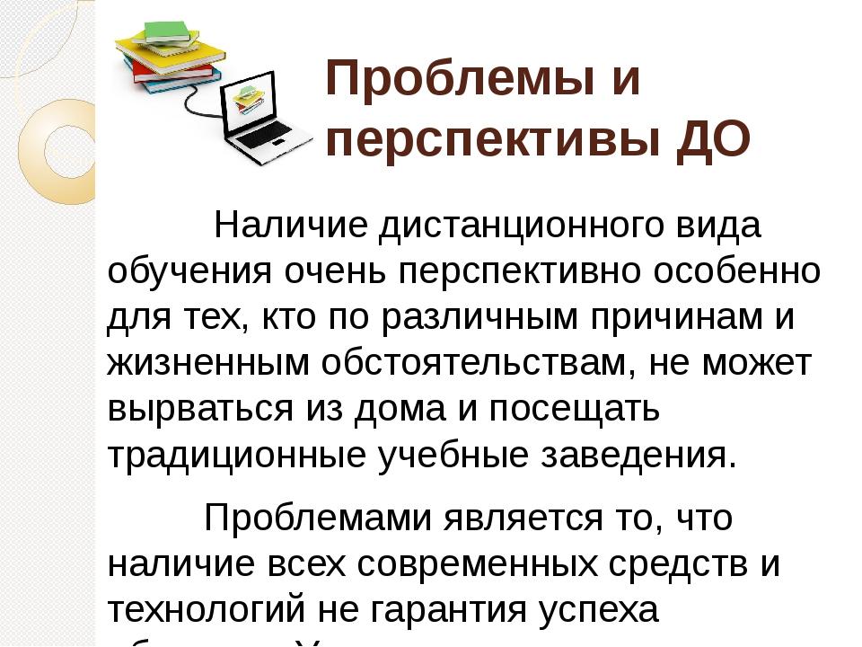 Проблемы и перспективы ДО Наличие дистанционного вида обучения очень перспект...
