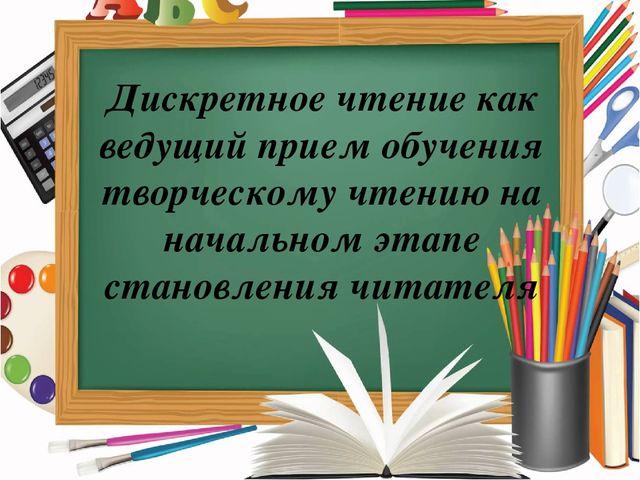 Дискретное чтение как ведущий прием обучения творческому чтению на начальном...