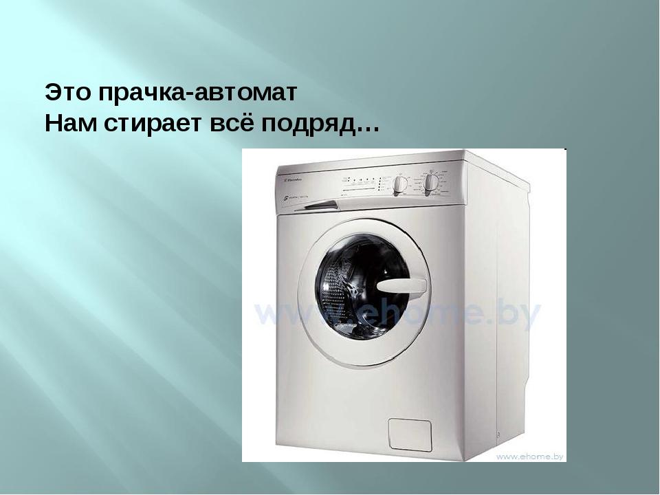 Это прачка-автомат Нам стирает всё подряд…