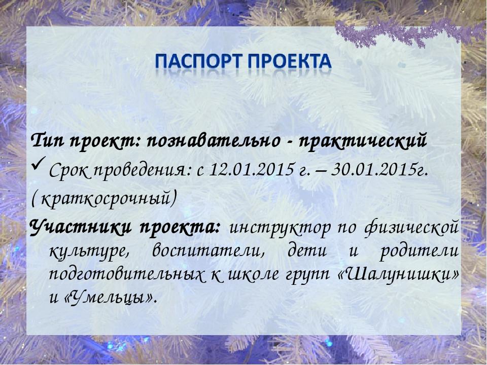 Тип проект: познавательно - практический Срок проведения: с 12.01.2015 г. – 3...