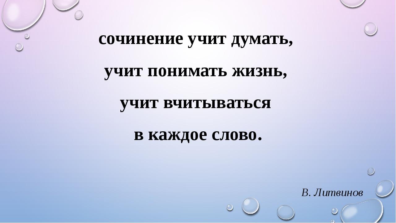 сочинение учит думать, учит понимать жизнь, учит вчитываться в каждое слово....