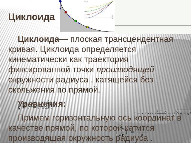 Циклоида Циклоида— плоская трансцендентная кривая. Циклоида определяется кине...
