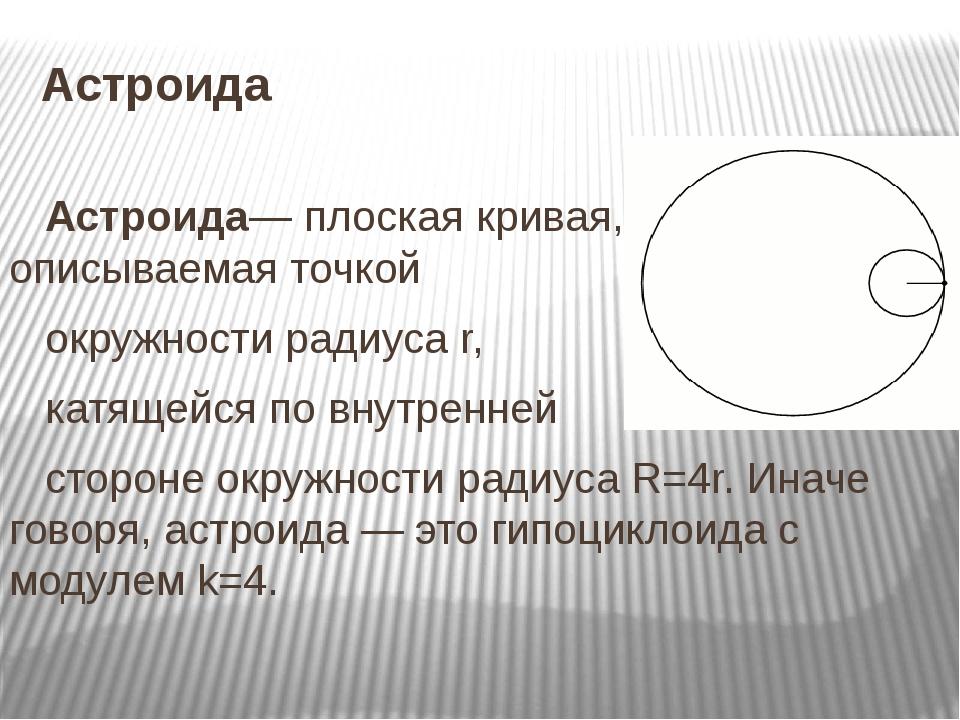 Астроида Астроида— плоская кривая, описываемая точкой окружности радиуса r, к...