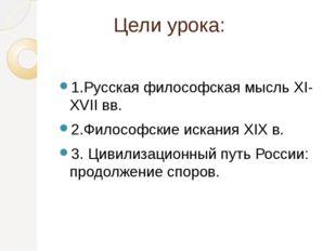 Цели урока: 1.Русская философская мысль XI-XVII вв. 2.Философские искания XIX