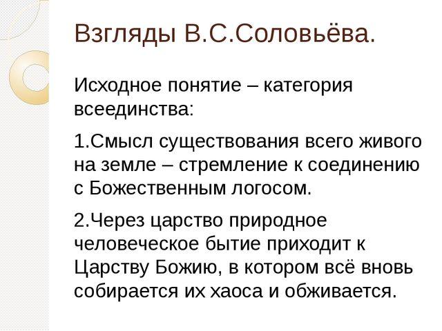 Взгляды В.С.Соловьёва. Исходное понятие – категория всеединства: 1.Смысл суще...