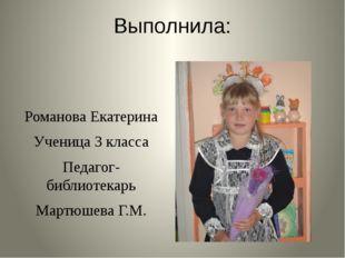 Выполнила: Романова Екатерина Ученица 3 класса Педагог-библиотекарь Мартюшева
