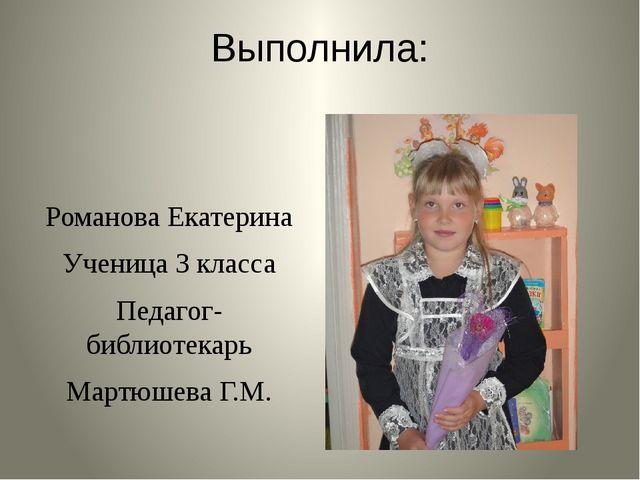 Выполнила: Романова Екатерина Ученица 3 класса Педагог-библиотекарь Мартюшева...