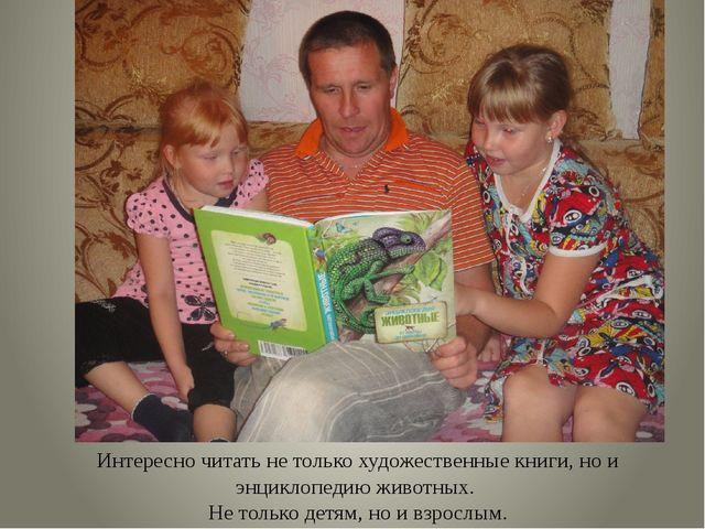 Интересно читать не только художественные книги, но и энциклопедию животных....