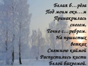 Белая б…рёза Под моим окн…м Принакрылась снегом, Точно с…ребром. На пушистых