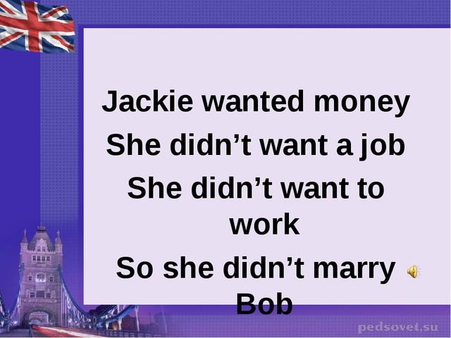 Jackie wanted money She didn't want a job She didn't want to work So she didn...