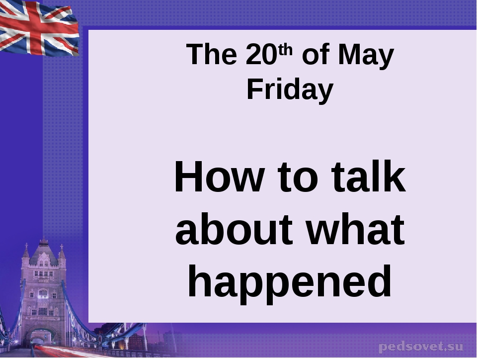 The 20th of May Friday How to talk about what happened