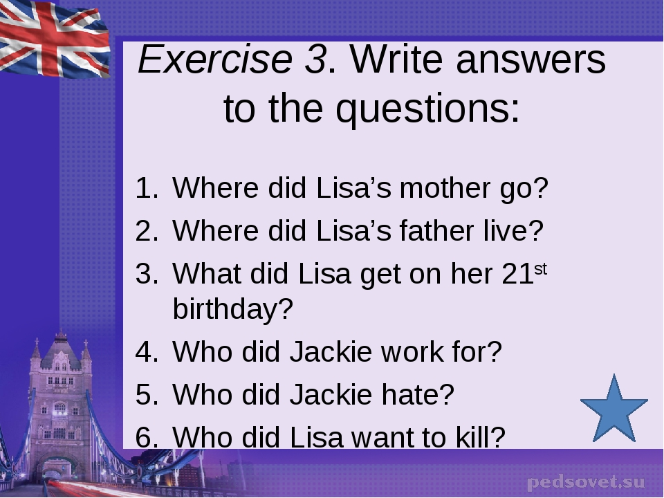Exercise 3. Write answers to the questions: Where did Lisa's mother go? Where...