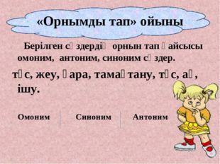«Орнымды тап» ойыны Берілген сөздердің орнын тап қайсысы омоним, антоним, син