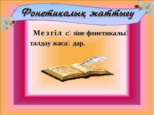 Мезгіл сөзіне фонетикалық талдау жасаңдар.
