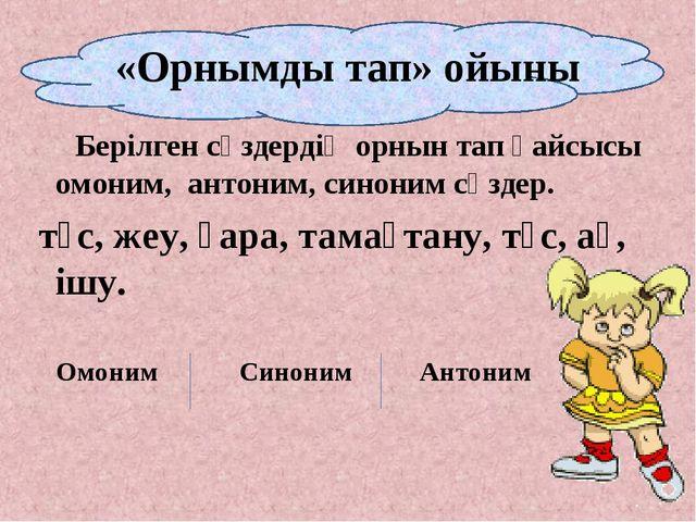 «Орнымды тап» ойыны Берілген сөздердің орнын тап қайсысы омоним, антоним, син...