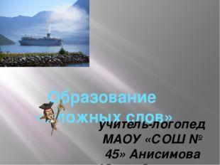 Образование «Сложных слов» учитель-логопед МАОУ «СОШ № 45» Анисимова Юлия Се
